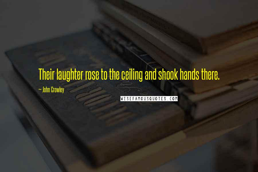 John Crowley quotes: Their laughter rose to the ceiling and shook hands there.