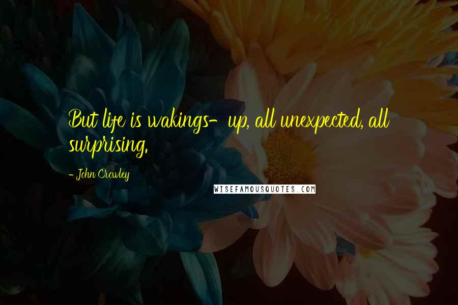 John Crowley quotes: But life is wakings-up, all unexpected, all surprising.