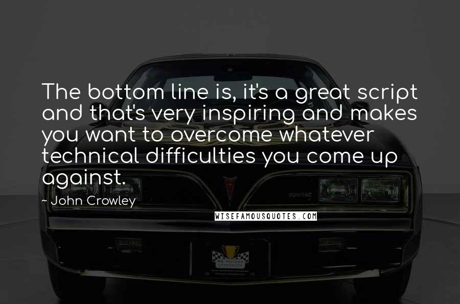 John Crowley quotes: The bottom line is, it's a great script and that's very inspiring and makes you want to overcome whatever technical difficulties you come up against.