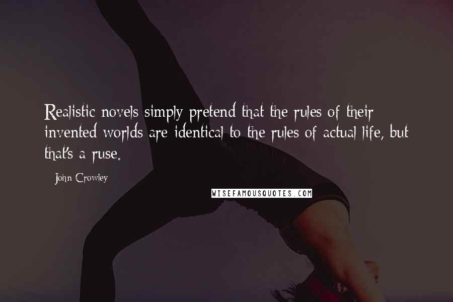 John Crowley quotes: Realistic novels simply pretend that the rules of their invented worlds are identical to the rules of actual life, but that's a ruse.