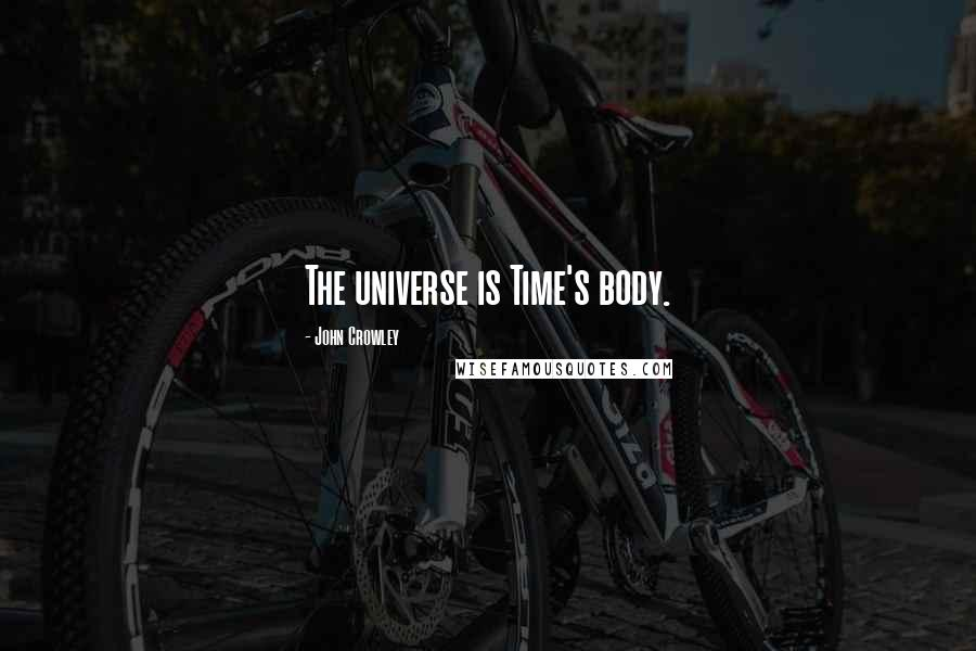 John Crowley quotes: The universe is Time's body.