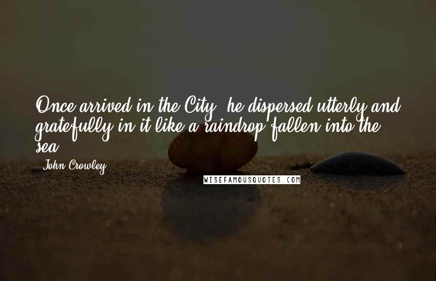 John Crowley quotes: Once arrived in the City, he dispersed utterly and gratefully in it like a raindrop fallen into the sea.