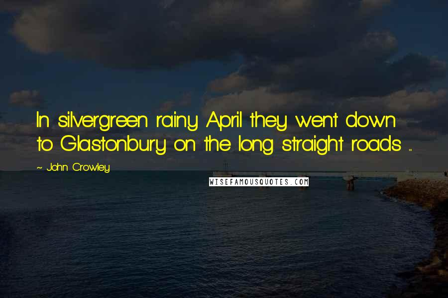 John Crowley quotes: In silvergreen rainy April they went down to Glastonbury on the long straight roads ...