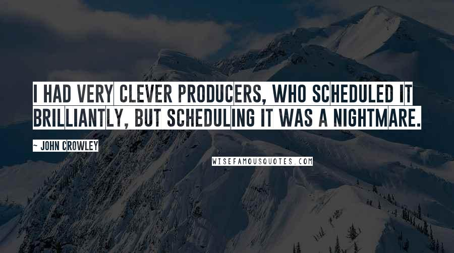 John Crowley quotes: I had very clever producers, who scheduled it brilliantly, but scheduling it was a nightmare.