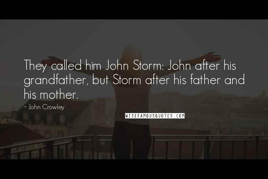 John Crowley quotes: They called him John Storm: John after his grandfather, but Storm after his father and his mother.