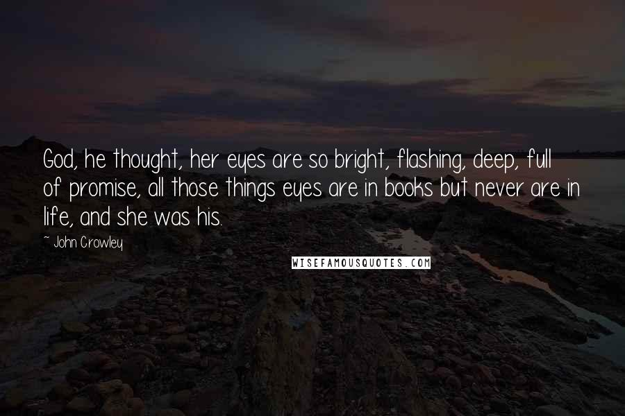 John Crowley quotes: God, he thought, her eyes are so bright, flashing, deep, full of promise, all those things eyes are in books but never are in life, and she was his.