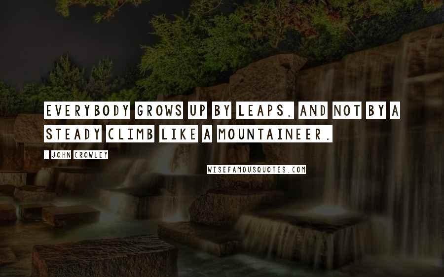 John Crowley quotes: Everybody grows up by leaps, and not by a steady climb like a mountaineer.