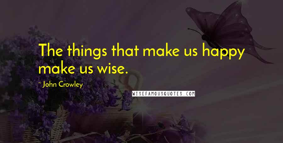 John Crowley quotes: The things that make us happy make us wise.
