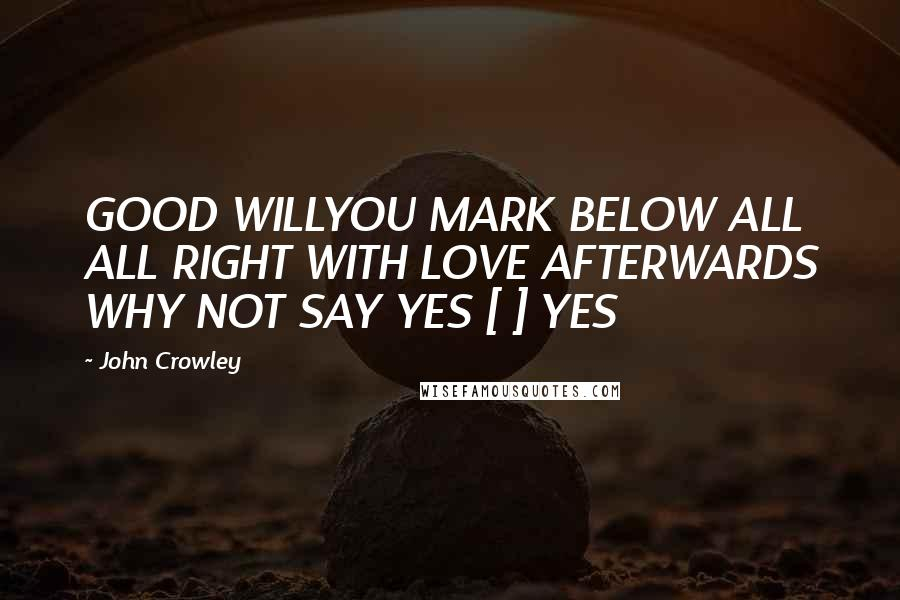 John Crowley quotes: GOOD WILLYOU MARK BELOW ALL ALL RIGHT WITH LOVE AFTERWARDS WHY NOT SAY YES [ ] YES