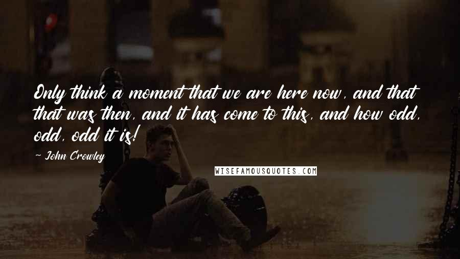 John Crowley quotes: Only think a moment that we are here now, and that that was then, and it has come to this, and how odd, odd, odd it is!