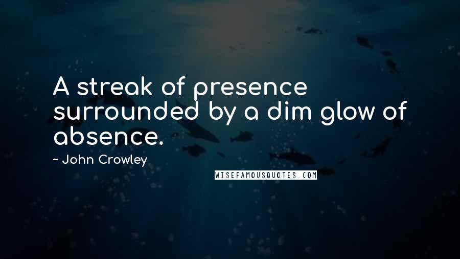 John Crowley quotes: A streak of presence surrounded by a dim glow of absence.