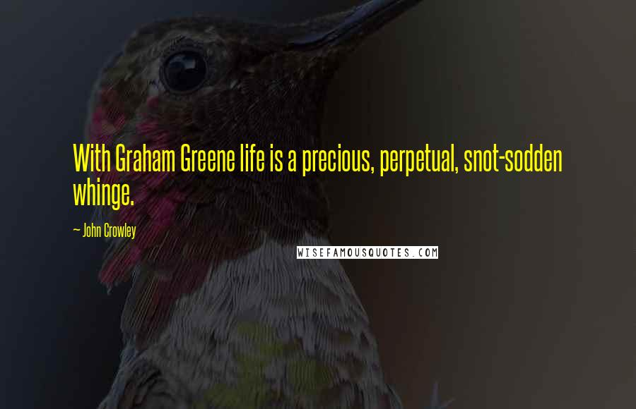 John Crowley quotes: With Graham Greene life is a precious, perpetual, snot-sodden whinge.