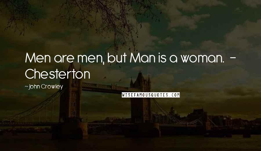 John Crowley quotes: Men are men, but Man is a woman. - Chesterton