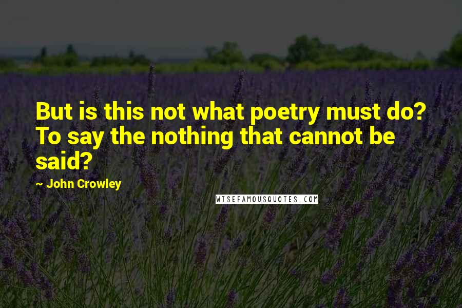 John Crowley quotes: But is this not what poetry must do? To say the nothing that cannot be said?