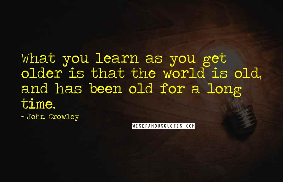John Crowley quotes: What you learn as you get older is that the world is old, and has been old for a long time.