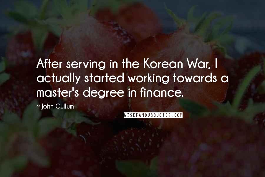John Cullum quotes: After serving in the Korean War, I actually started working towards a master's degree in finance.