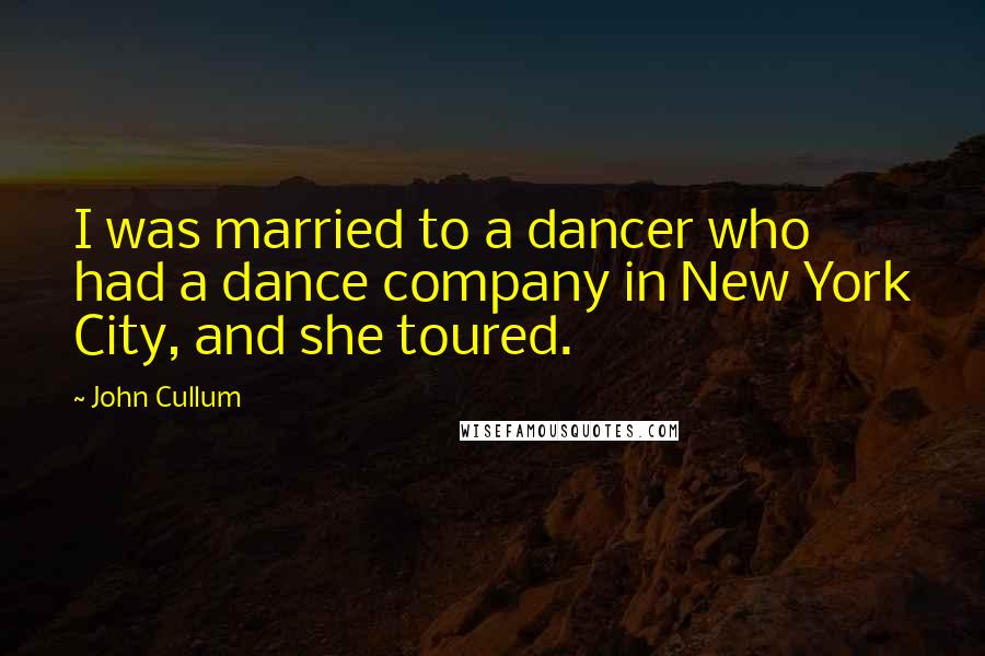 John Cullum quotes: I was married to a dancer who had a dance company in New York City, and she toured.