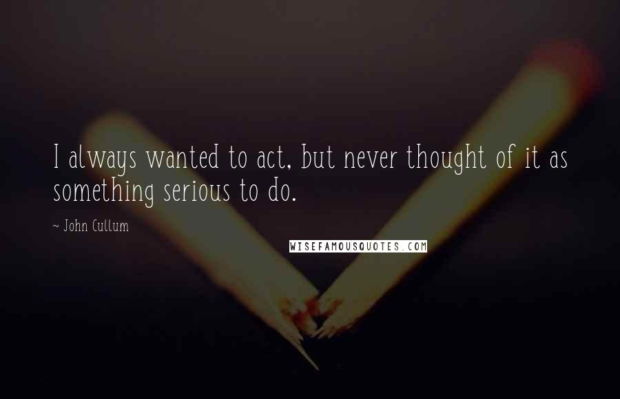 John Cullum quotes: I always wanted to act, but never thought of it as something serious to do.