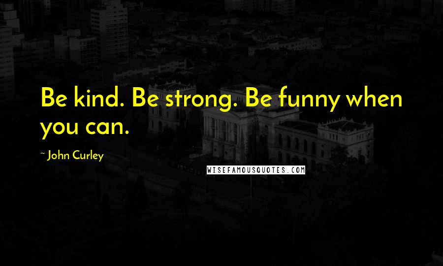 John Curley quotes: Be kind. Be strong. Be funny when you can.
