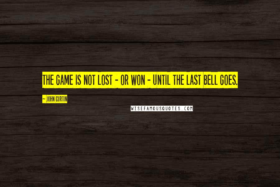 John Curtin quotes: The game is not lost - or won - until the last bell goes.
