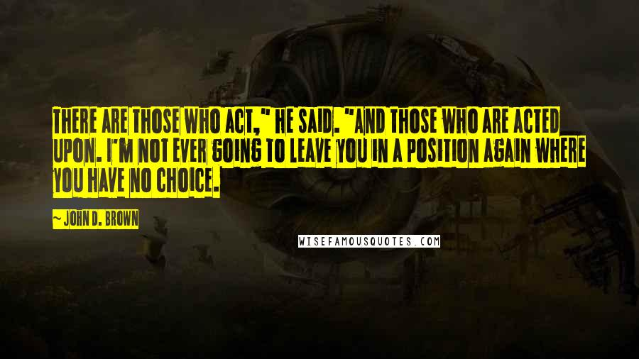 """John D. Brown quotes: There are those who act,"""" he said. """"And those who are acted upon. I'm not ever going to leave you in a position again where you have no choice."""