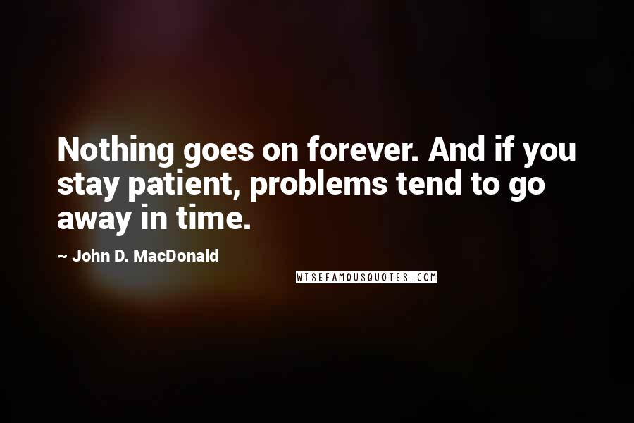 John D. MacDonald quotes: Nothing goes on forever. And if you stay patient, problems tend to go away in time.