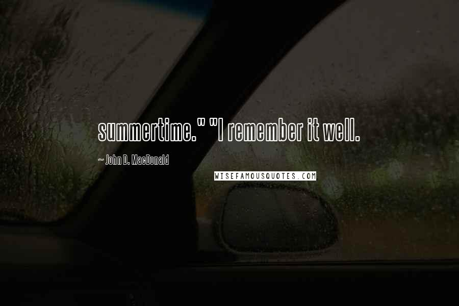 "John D. MacDonald quotes: summertime."" ""I remember it well."
