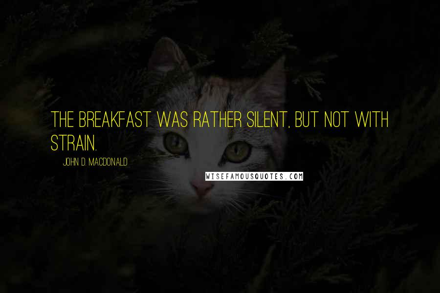 John D. MacDonald quotes: The breakfast was rather silent, but not with strain.