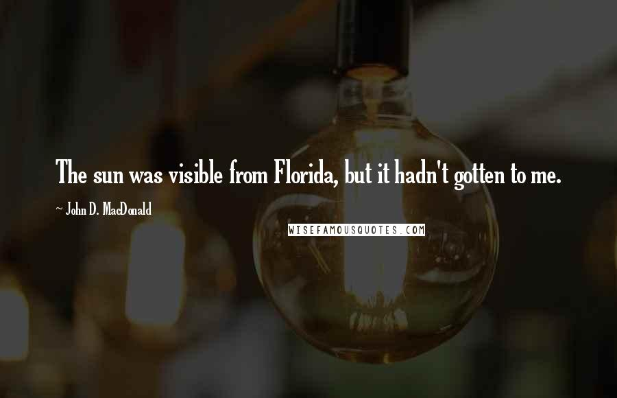 John D. MacDonald quotes: The sun was visible from Florida, but it hadn't gotten to me.