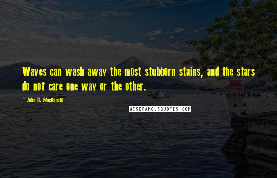 John D. MacDonald quotes: Waves can wash away the most stubborn stains, and the stars do not care one way or the other.
