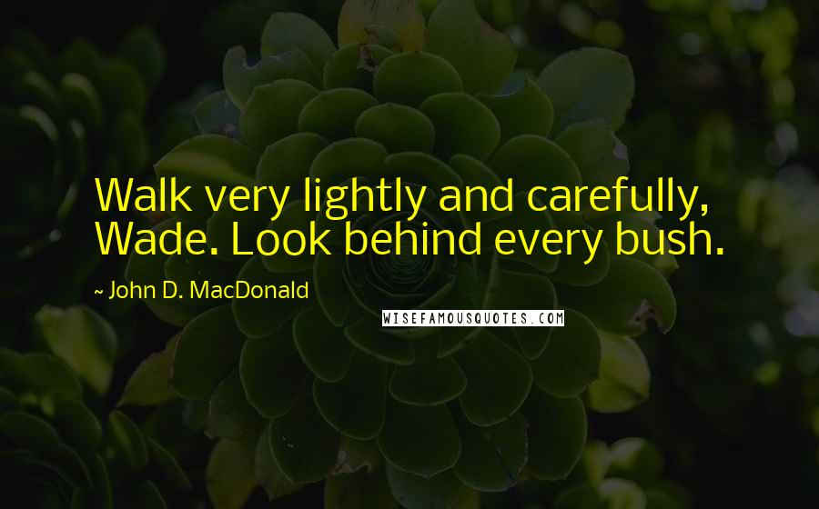 John D. MacDonald quotes: Walk very lightly and carefully, Wade. Look behind every bush.