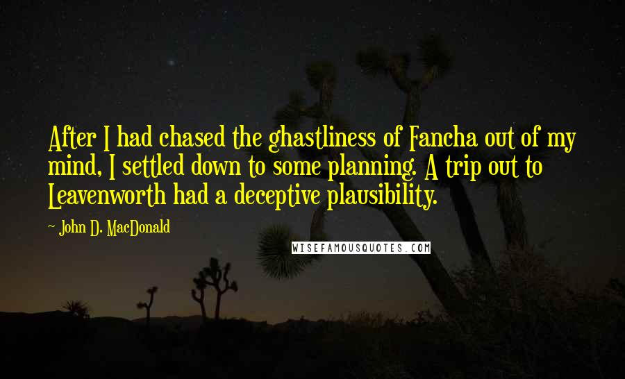 John D. MacDonald quotes: After I had chased the ghastliness of Fancha out of my mind, I settled down to some planning. A trip out to Leavenworth had a deceptive plausibility.