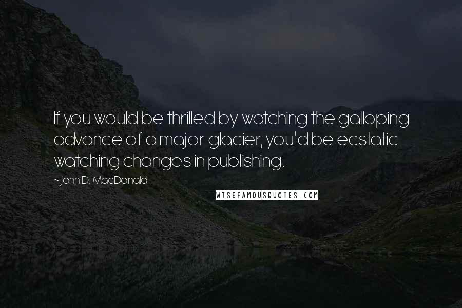 John D. MacDonald quotes: If you would be thrilled by watching the galloping advance of a major glacier, you'd be ecstatic watching changes in publishing.