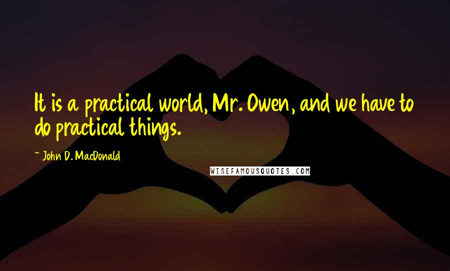 John D. MacDonald quotes: It is a practical world, Mr. Owen, and we have to do practical things.