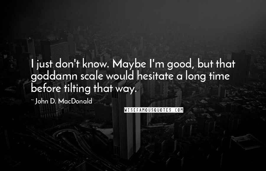 John D. MacDonald quotes: I just don't know. Maybe I'm good, but that goddamn scale would hesitate a long time before tilting that way.