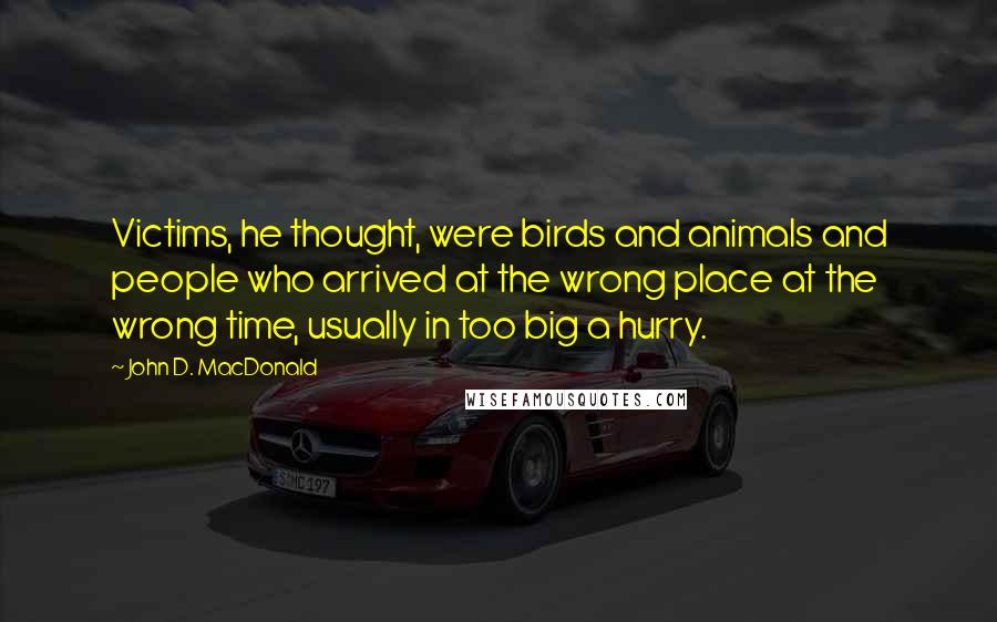 John D. MacDonald quotes: Victims, he thought, were birds and animals and people who arrived at the wrong place at the wrong time, usually in too big a hurry.