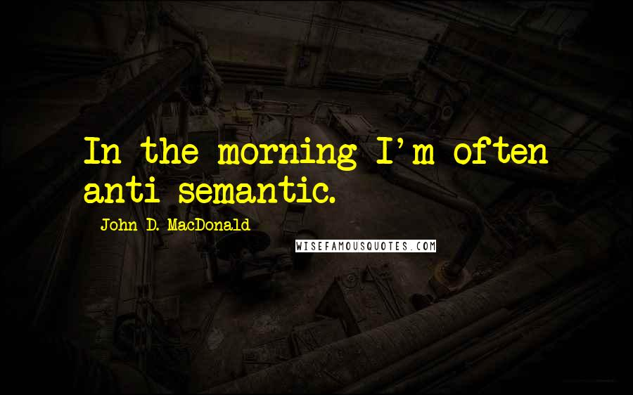 John D. MacDonald quotes: In the morning I'm often anti-semantic.