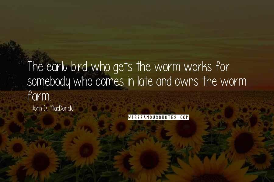John D. MacDonald quotes: The early bird who gets the worm works for somebody who comes in late and owns the worm farm.