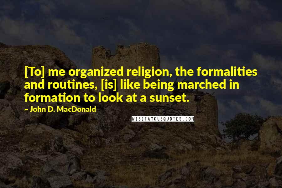 John D. MacDonald quotes: [To] me organized religion, the formalities and routines, [is] like being marched in formation to look at a sunset.