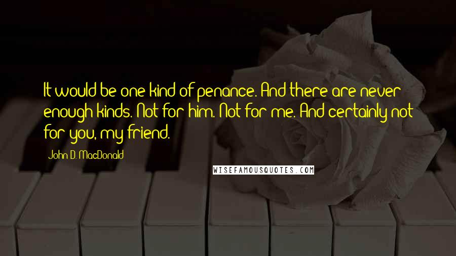 John D. MacDonald quotes: It would be one kind of penance. And there are never enough kinds. Not for him. Not for me. And certainly not for you, my friend.