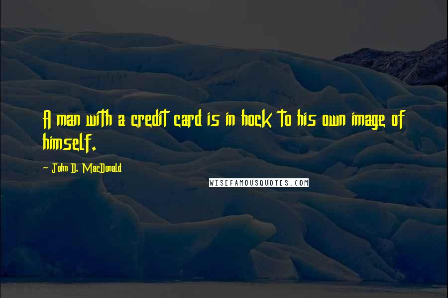 John D. MacDonald quotes: A man with a credit card is in hock to his own image of himself.