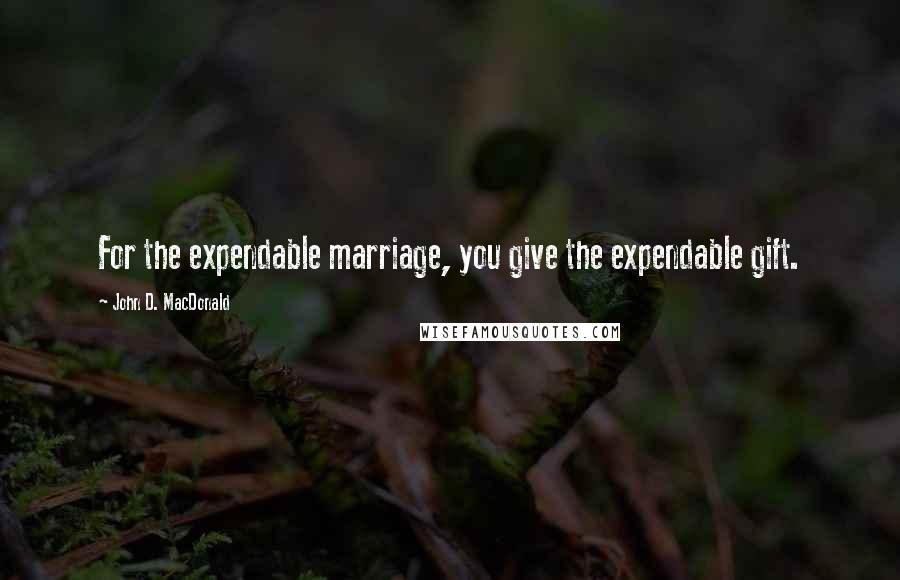 John D. MacDonald quotes: For the expendable marriage, you give the expendable gift.
