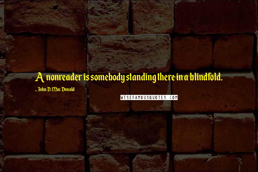 John D. MacDonald quotes: A nonreader is somebody standing there in a blindfold.