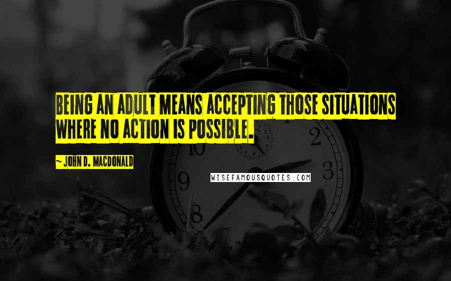 John D. MacDonald quotes: Being an adult means accepting those situations where no action is possible.