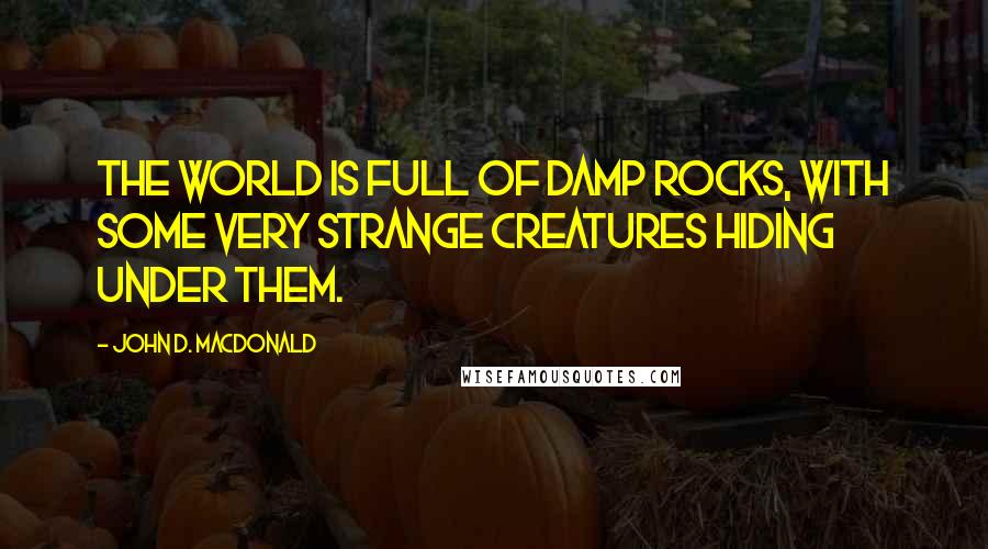 John D. MacDonald quotes: The world is full of damp rocks, with some very strange creatures hiding under them.