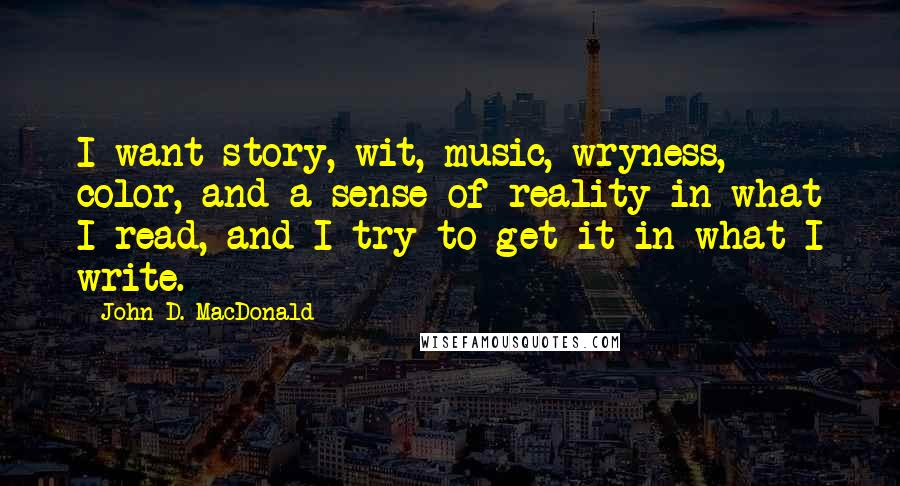 John D. MacDonald quotes: I want story, wit, music, wryness, color, and a sense of reality in what I read, and I try to get it in what I write.