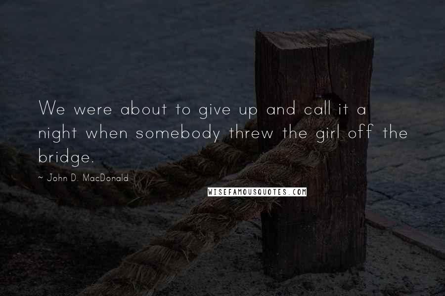 John D. MacDonald quotes: We were about to give up and call it a night when somebody threw the girl off the bridge.