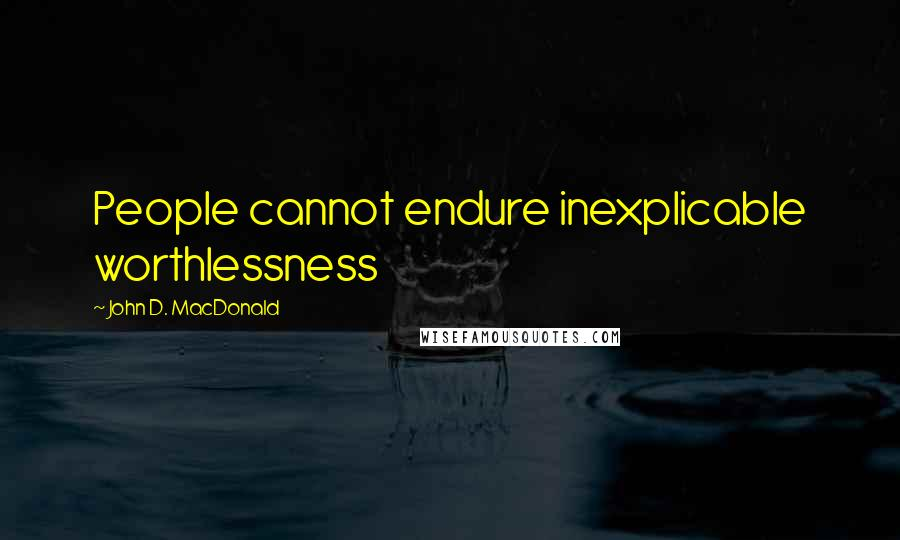 John D. MacDonald quotes: People cannot endure inexplicable worthlessness