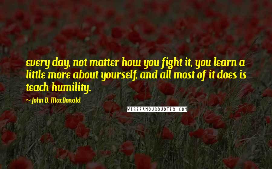 John D. MacDonald quotes: every day, not matter how you fight it, you learn a little more about yourself, and all most of it does is teach humility.