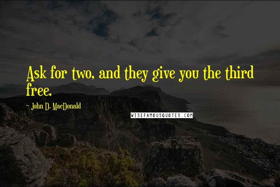 John D. MacDonald quotes: Ask for two, and they give you the third free.